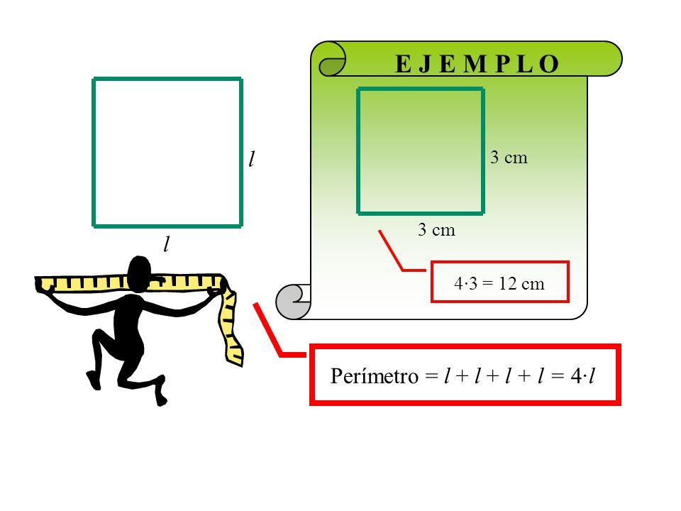 3 cm 4·3 = 12 cm E J E M P L O l Perímetro = l + l + l + l = 4·l