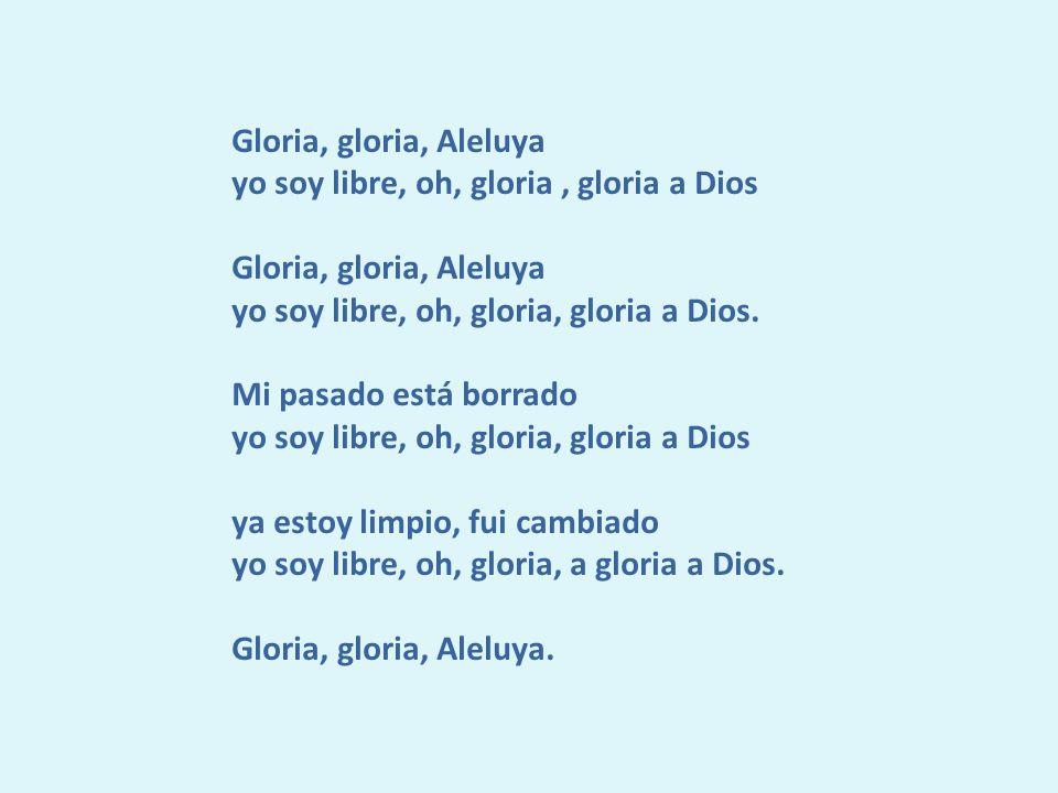 Gloria, gloria, Aleluya yo soy libre, oh, gloria , gloria a Dios. yo soy libre, oh, gloria, gloria a Dios.