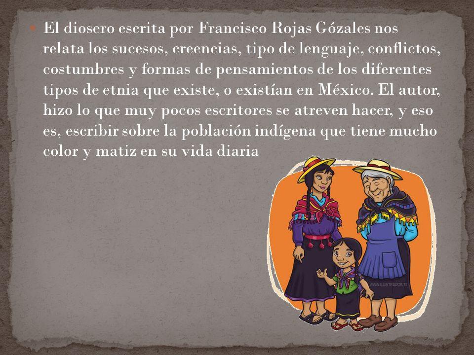 El diosero escrita por Francisco Rojas Gózales nos relata los sucesos, creencias, tipo de lenguaje, conflictos, costumbres y formas de pensamientos de los diferentes tipos de etnia que existe, o existían en México.
