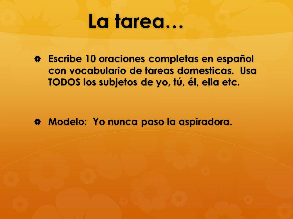 La tarea… Escribe 10 oraciones completas en español con vocabulario de tareas domesticas. Usa TODOS los subjetos de yo, tú, él, ella etc.