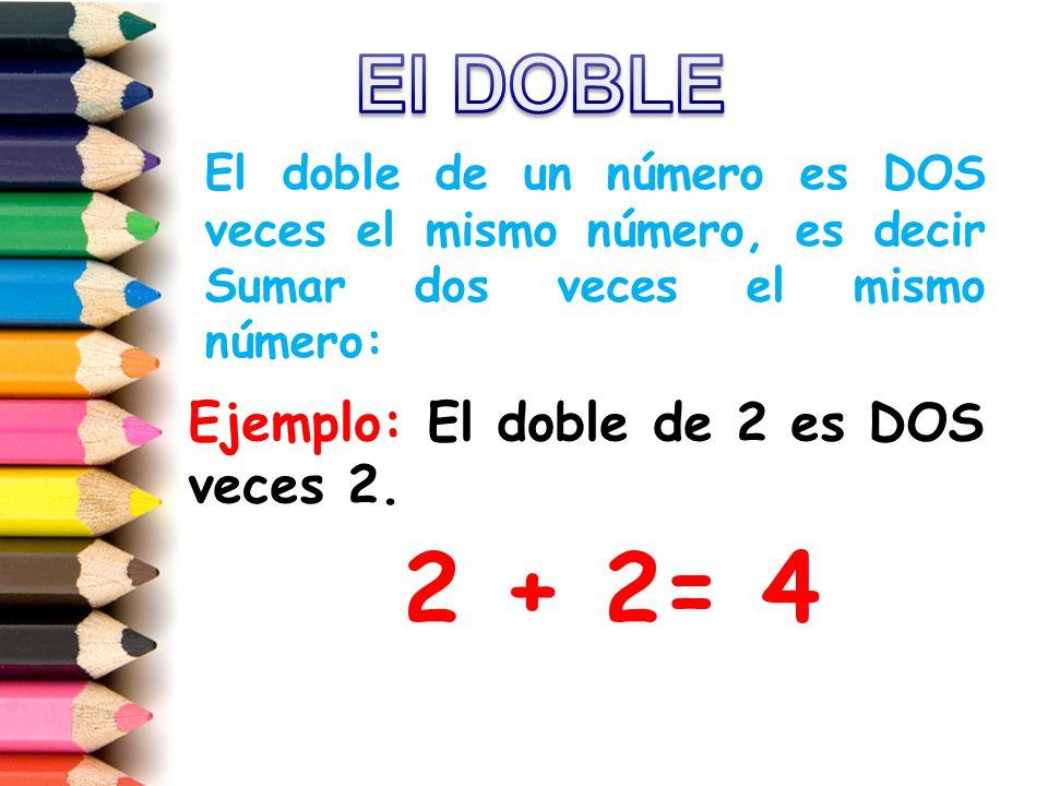 2 + 2= 4 El DOBLE Ejemplo: El doble de 2 es DOS veces 2.