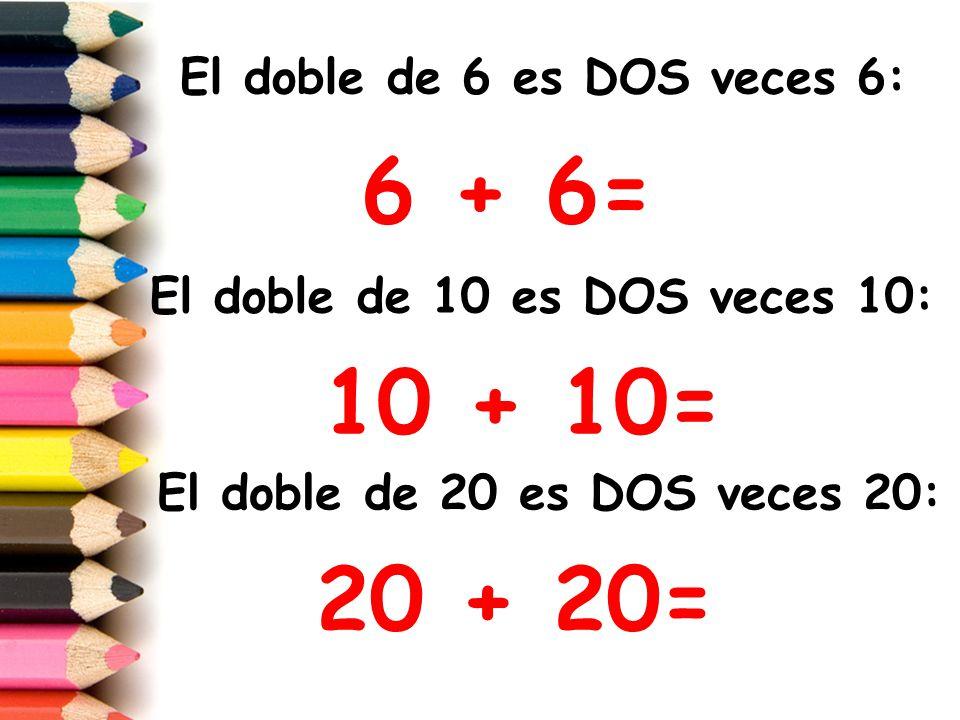 6 + 6= 10 + 10= 20 + 20= El doble de 6 es DOS veces 6: