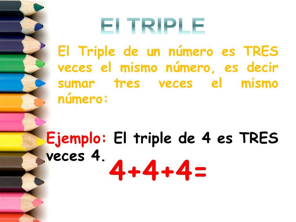 4+4+4= El TRIPLE Ejemplo: El triple de 4 es TRES veces 4.