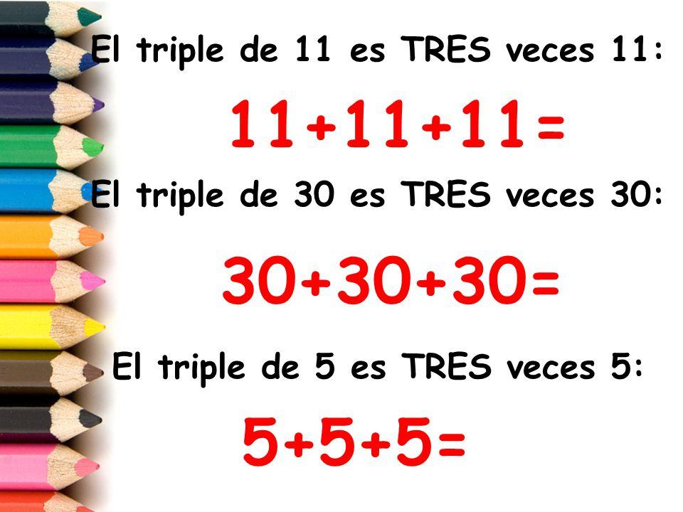 11+11+11= 30+30+30= 5+5+5= El triple de 11 es TRES veces 11: