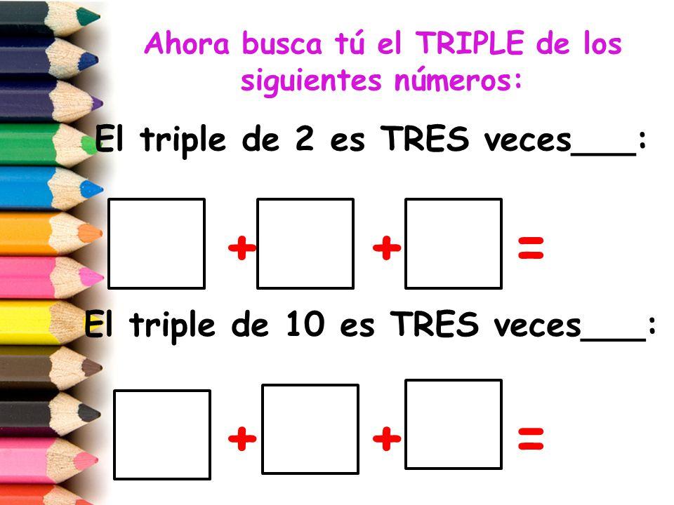Ahora busca tú el TRIPLE de los siguientes números:
