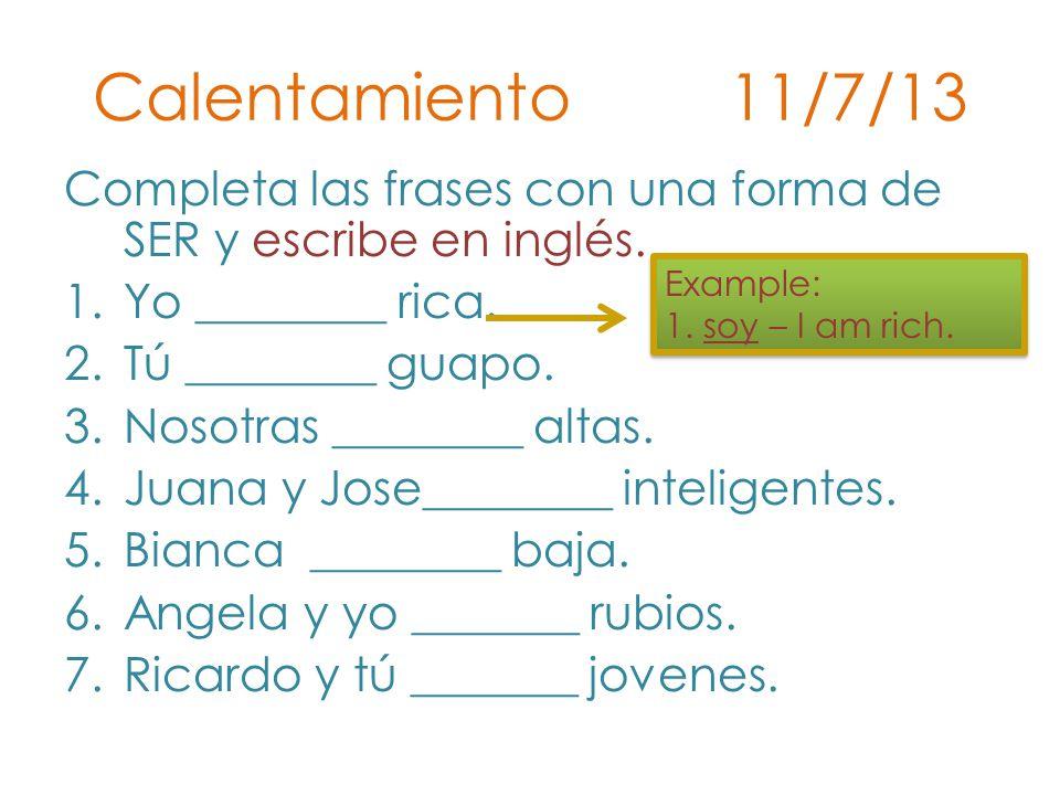 Calentamiento 11/7/13 Completa las frases con una forma de SER y escribe en inglés. Yo ________ rica.