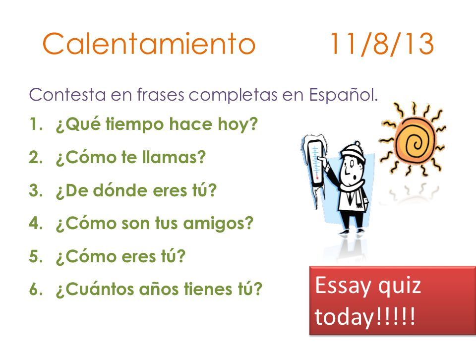 Calentamiento 11/8/13 Essay quiz today!!!!!