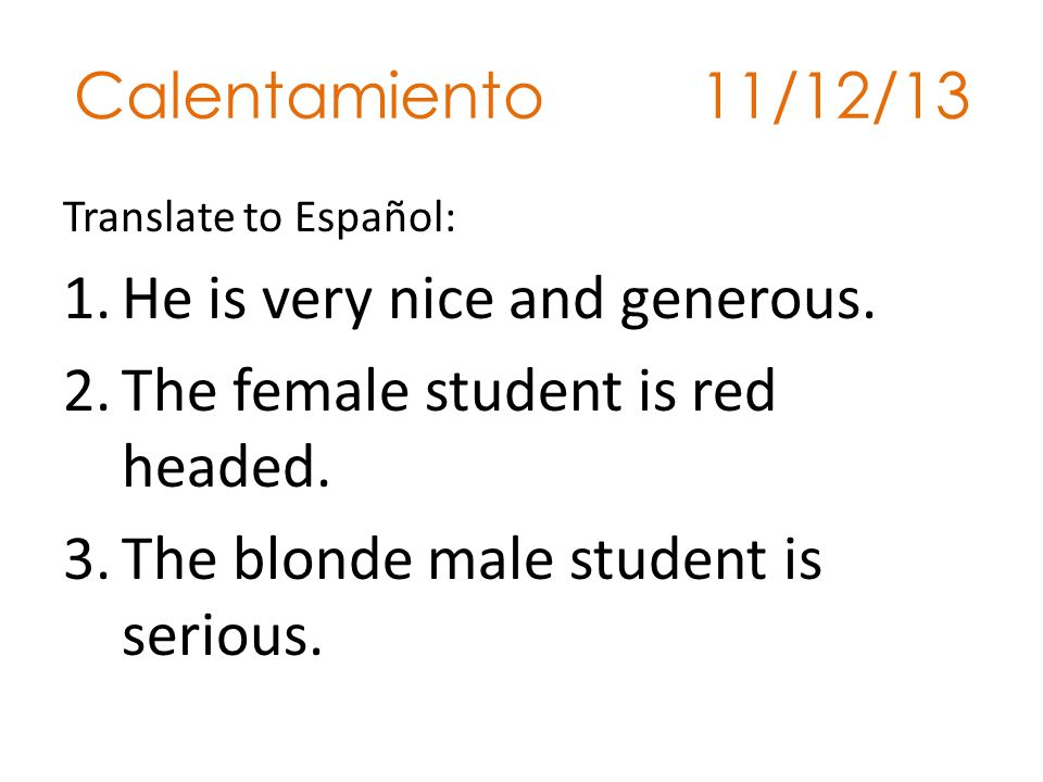 He is very nice and generous. The female student is red headed.