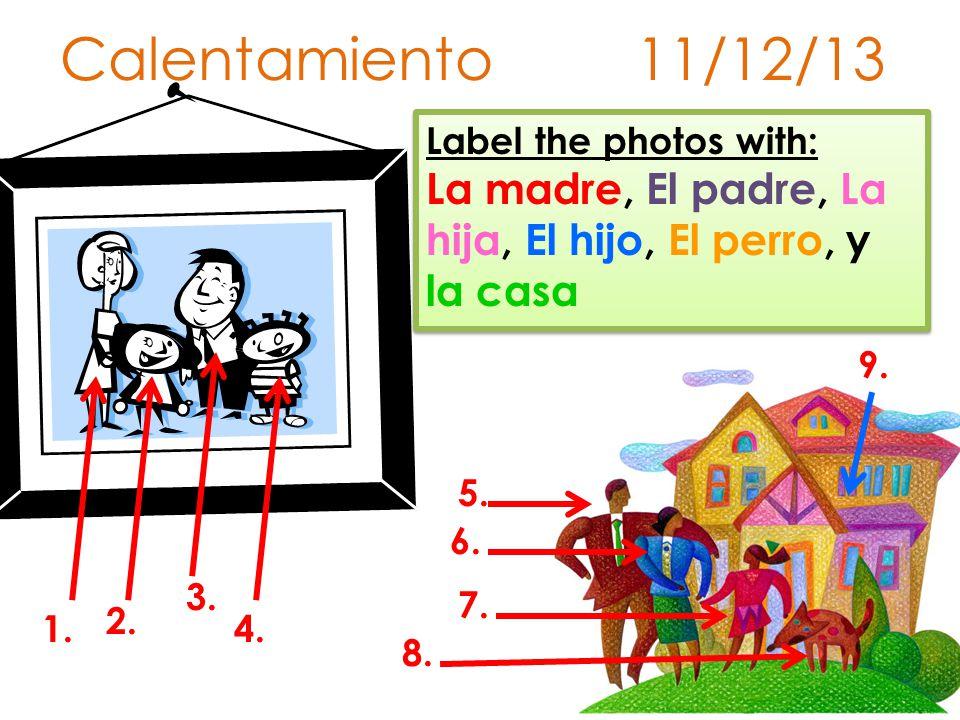 Calentamiento 11/12/13 Label the photos with: La madre, El padre, La hija, El hijo, El perro, y la casa.