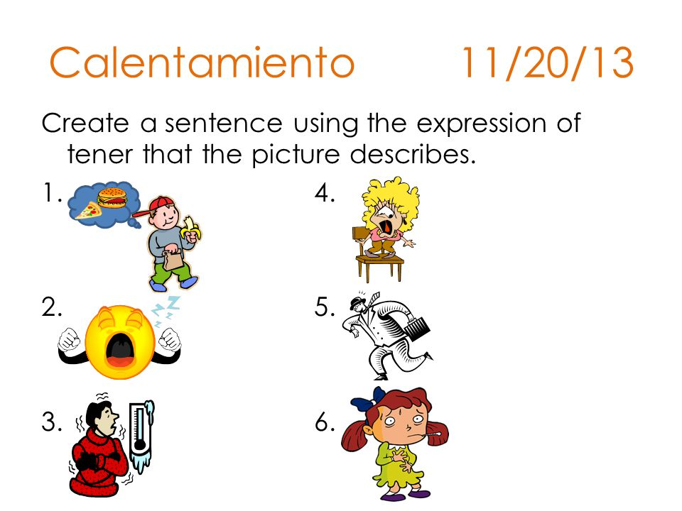 Calentamiento 11/20/13 Create a sentence using the expression of tener that the picture describes.