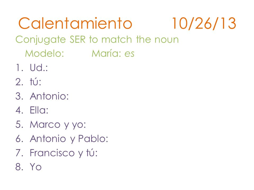 Calentamiento 10/26/13 Conjugate SER to match the noun