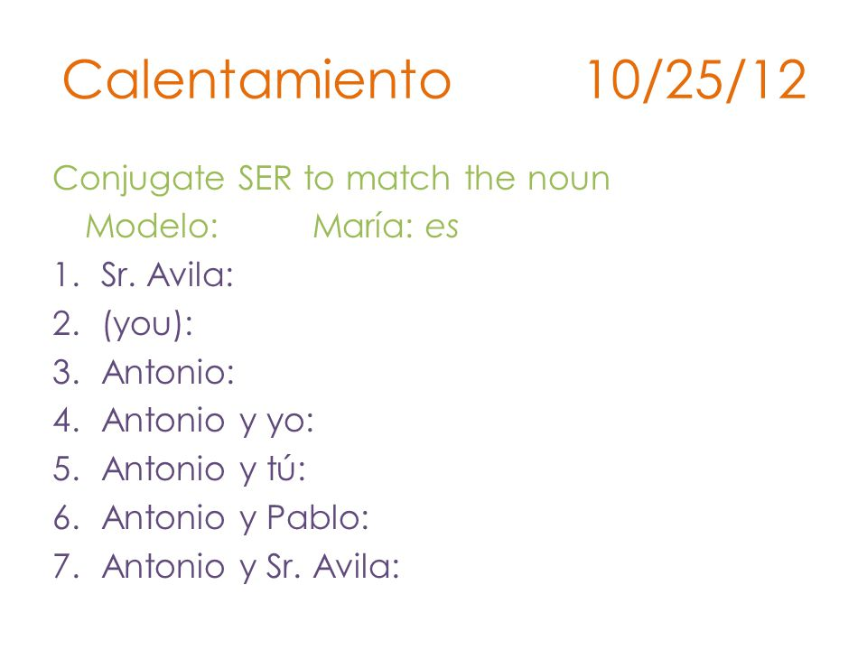 Calentamiento 10/25/12 Conjugate SER to match the noun