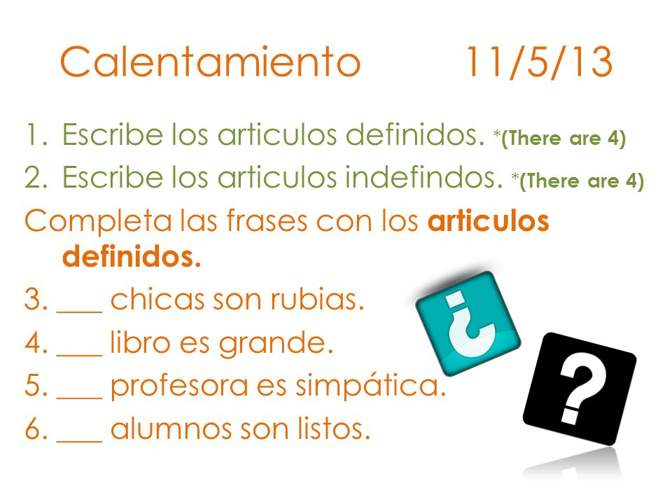 Calentamiento 11/5/13 Escribe los articulos definidos. *(There are 4)