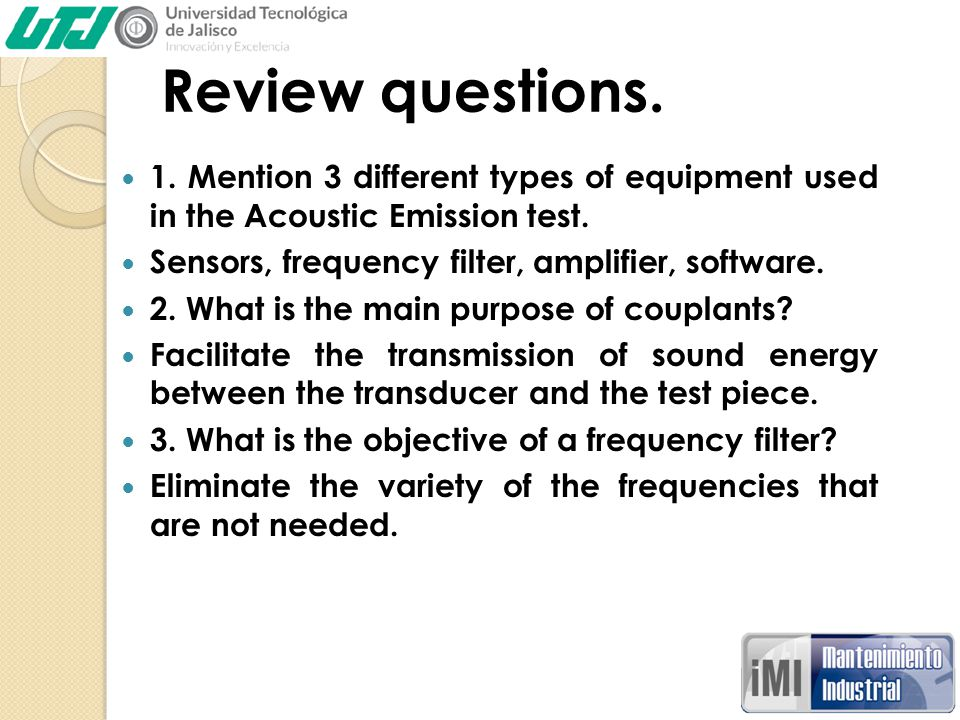 Review questions. 1. Mention 3 different types of equipment used in the Acoustic Emission test. Sensors, frequency filter, amplifier, software.