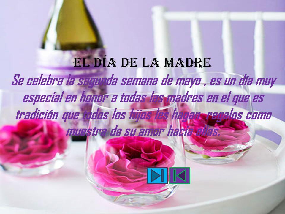 EL DÍA DE LA MADRE Se celebra la segunda semana de mayo , es un día muy especial en honor a todas las madres en el que es tradición que todos los hijos les hagan regalos como muestra de su amor hacia ellas.