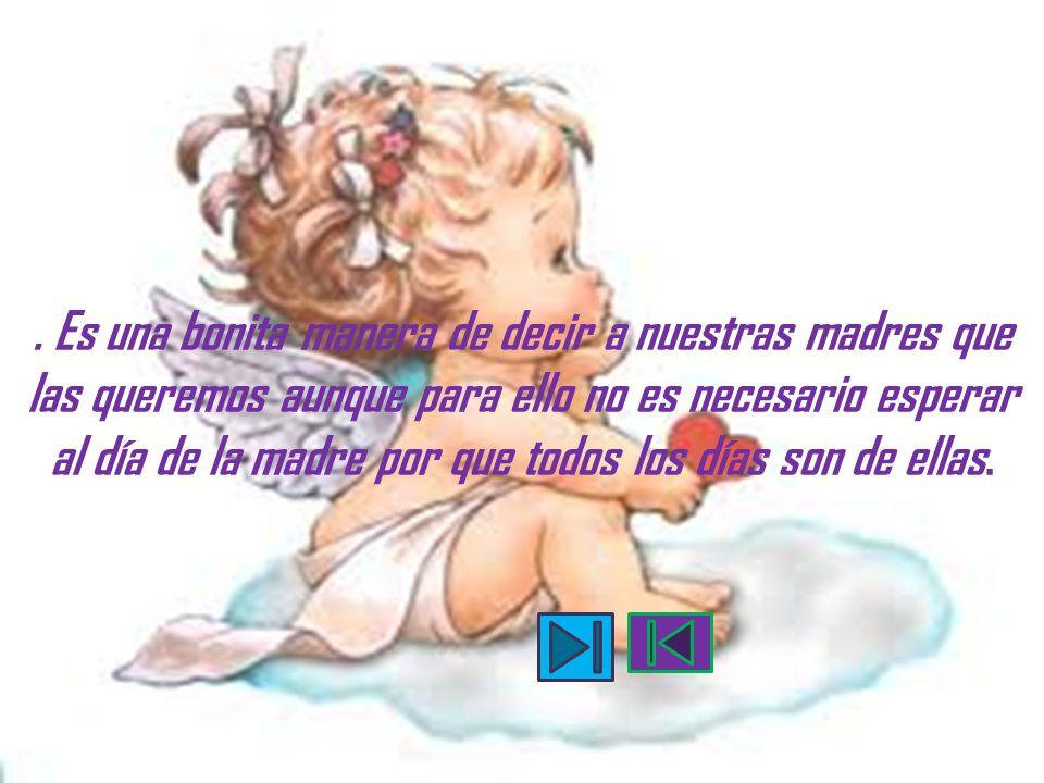 . Es una bonita manera de decir a nuestras madres que las queremos aunque para ello no es necesario esperar al día de la madre por que todos los días son de ellas.