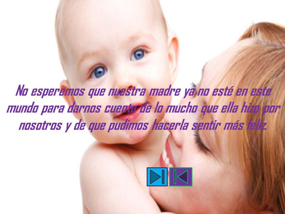 No esperemos que nuestra madre ya no esté en este mundo para darnos cuenta de lo mucho que ella hizo por nosotros y de que pudimos hacerla sentir más feliz.