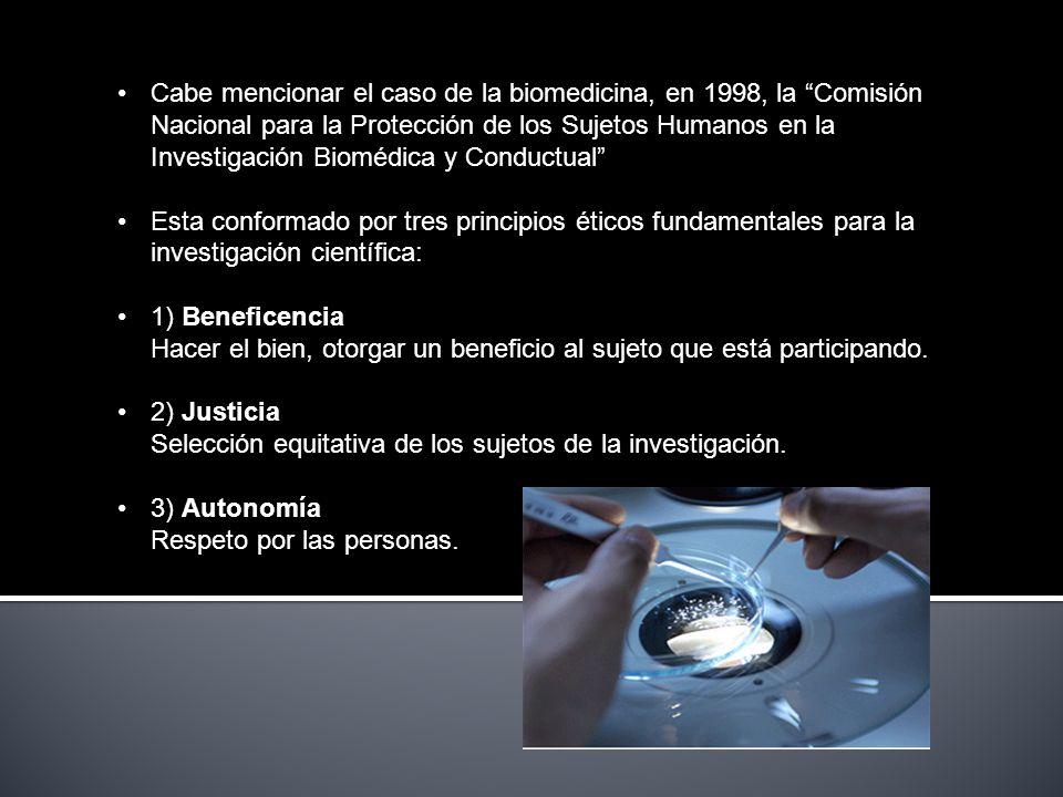 Cabe mencionar el caso de la biomedicina, en 1998, la Comisión Nacional para la Protección de los Sujetos Humanos en la Investigación Biomédica y Conductual