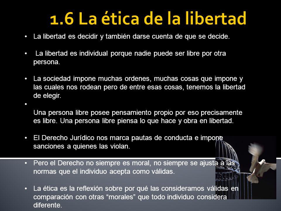 1.6 La ética de la libertad La libertad es decidir y también darse cuenta de que se decide.