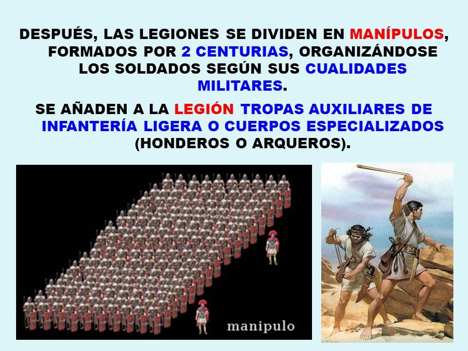 DESPUÉS, LAS LEGIONES SE DIVIDEN EN MANÍPULOS, FORMADOS POR 2 CENTURIAS, ORGANIZÁNDOSE LOS SOLDADOS SEGÚN SUS CUALIDADES MILITARES.