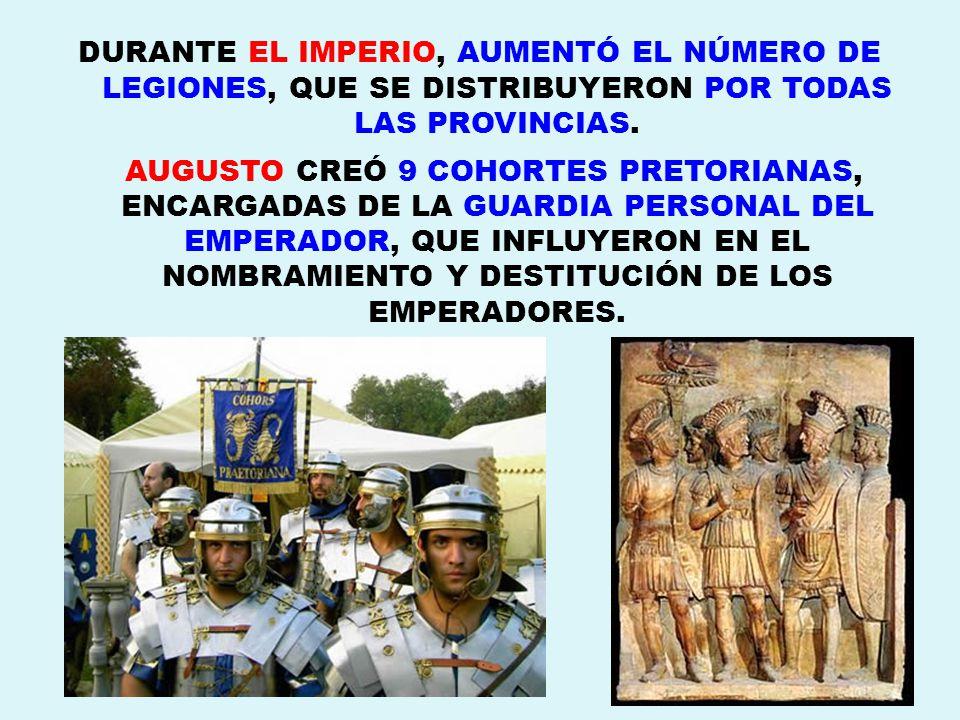 DURANTE EL IMPERIO, AUMENTÓ EL NÚMERO DE LEGIONES, QUE SE DISTRIBUYERON POR TODAS LAS PROVINCIAS.