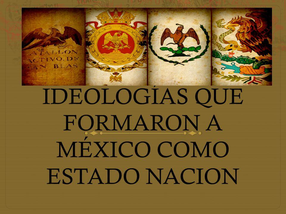 IDEOLOGÍAS QUE FORMARON A MÉXICO COMO ESTADO NACION