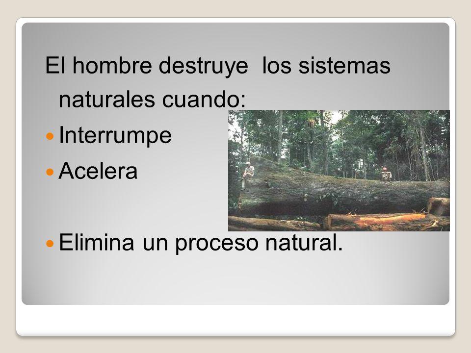 El hombre destruye los sistemas naturales cuando: