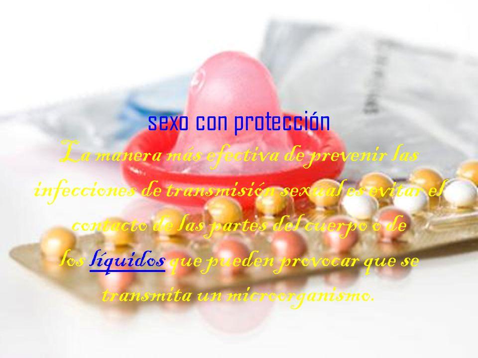 sexo con protección La manera más efectiva de prevenir las infecciones de transmisión sexual es evitar el contacto de las partes del cuerpo o de los líquidos que pueden provocar que se transmita un microorganismo.