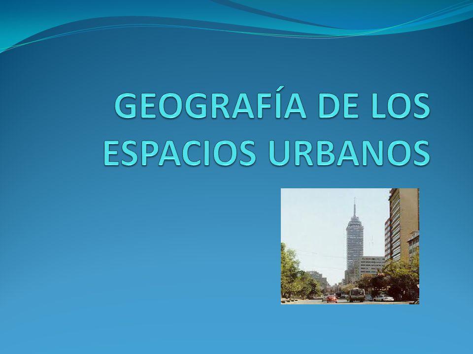 GEOGRAFÍA DE LOS ESPACIOS URBANOS