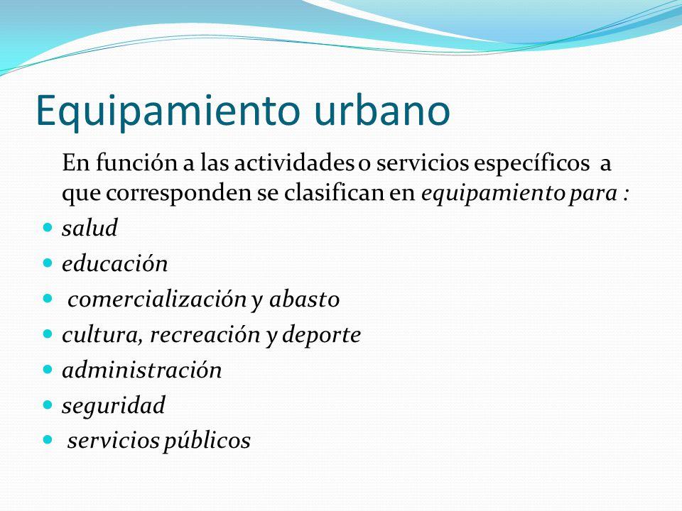 Equipamiento urbano En función a las actividades o servicios específicos a que corresponden se clasifican en equipamiento para :