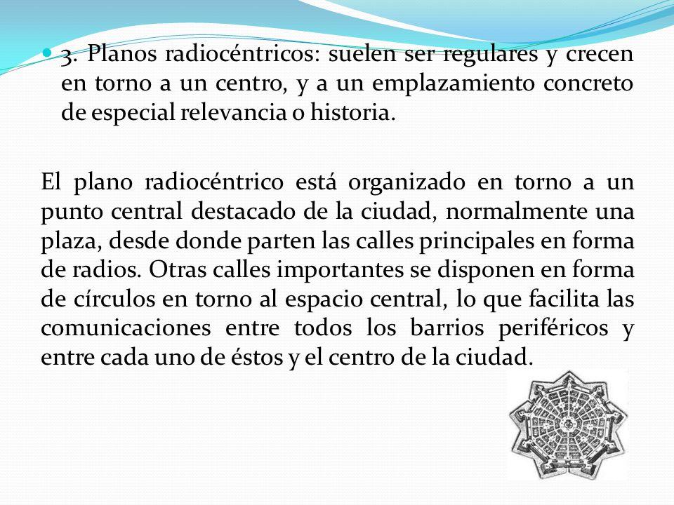 3. Planos radiocéntricos: suelen ser regulares y crecen en torno a un centro, y a un emplazamiento concreto de especial relevancia o historia.