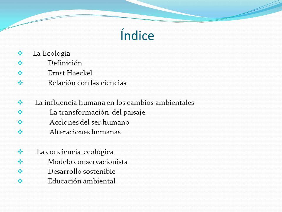Índice La Ecología Definición Ernst Haeckel Relación con las ciencias