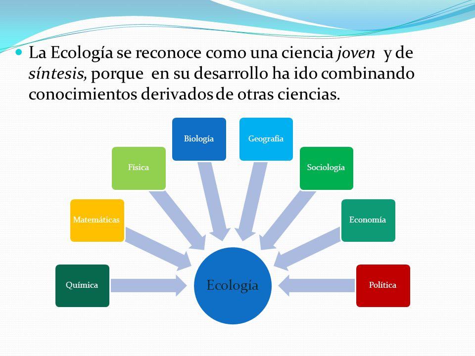 La Ecología se reconoce como una ciencia joven y de síntesis, porque en su desarrollo ha ido combinando conocimientos derivados de otras ciencias.