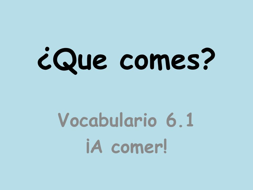 ¿Que comes Vocabulario 6.1 ¡A comer!