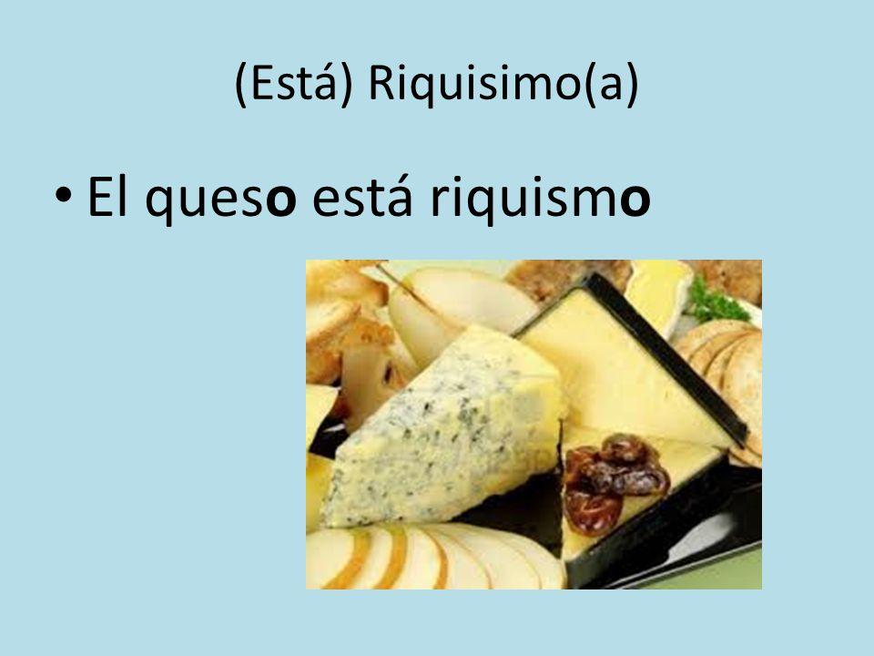 (Está) Riquisimo(a) El queso está riquismo