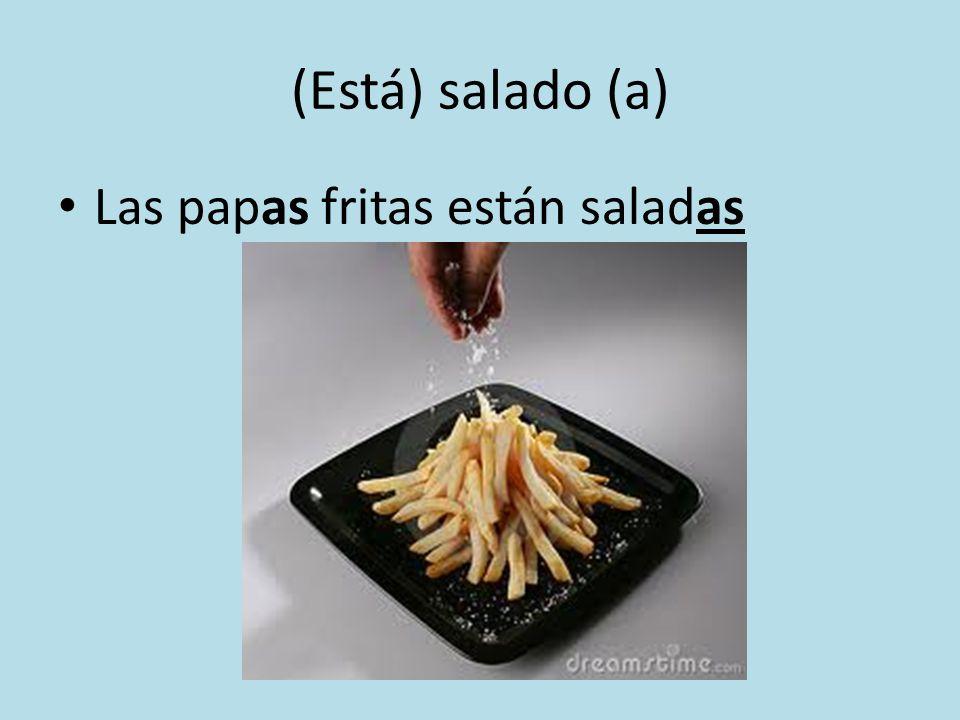 (Está) salado (a) Las papas fritas están saladas
