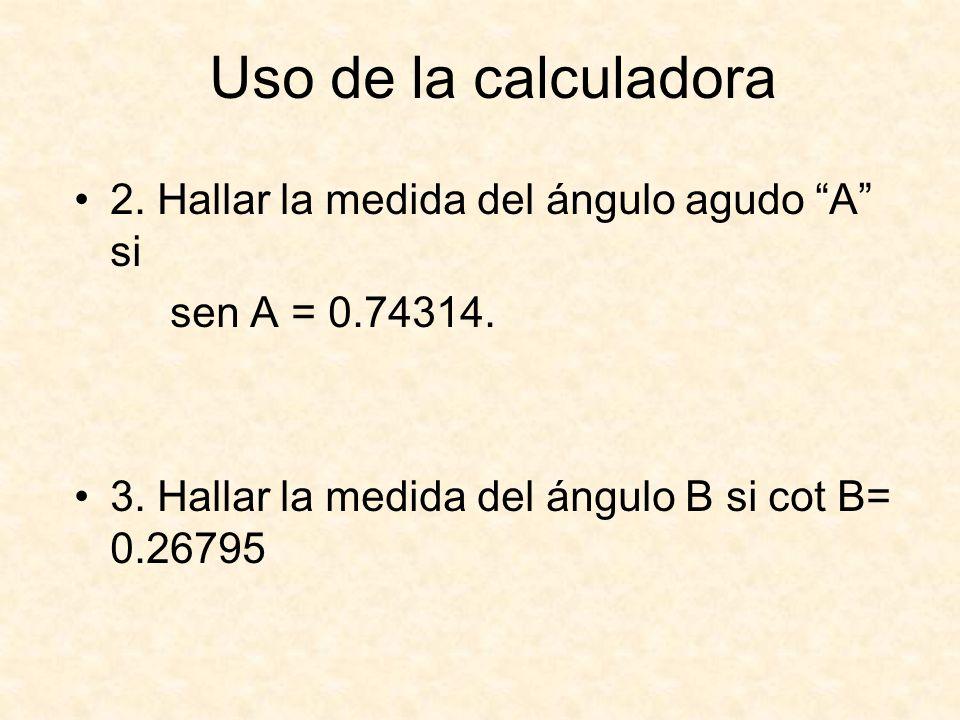 Uso de la calculadora 2. Hallar la medida del ángulo agudo A si