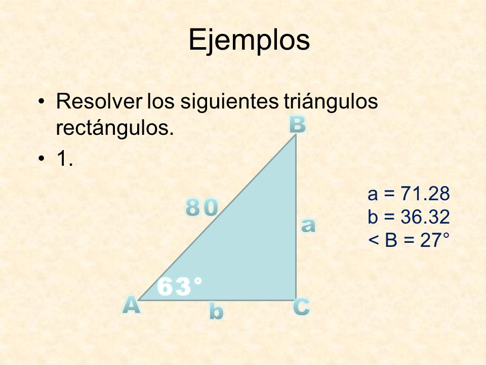 Ejemplos Resolver los siguientes triángulos rectángulos. 1. B. a = 71.28. b = 36.32. < B = 27°