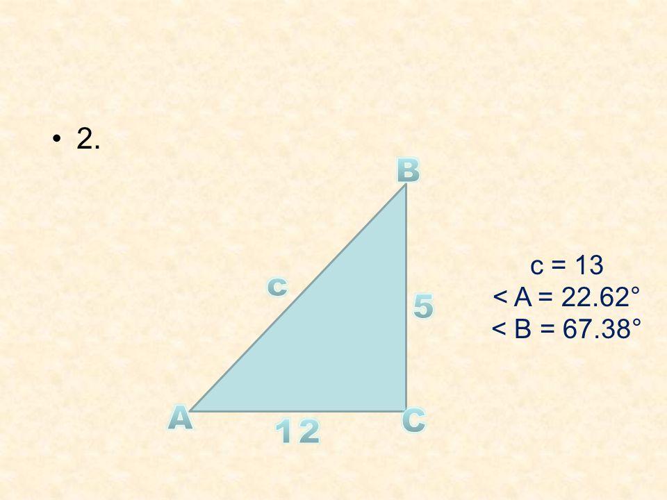 2. B c = 13 < A = 22.62° < B = 67.38° c 5 A C 12