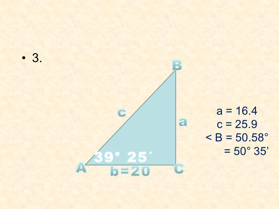 3. B c a = 16.4 c = 25.9 < B = 50.58° = 50° 35' a 39° 25´ A C b=20