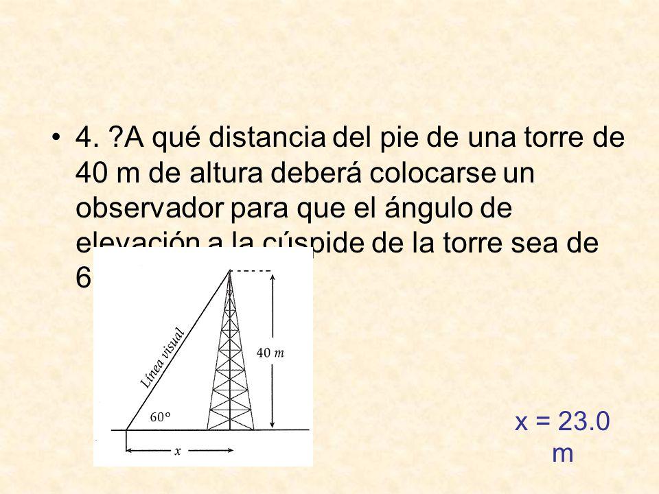 4. A qué distancia del pie de una torre de 40 m de altura deberá colocarse un observador para que el ángulo de elevación a la cúspide de la torre sea de 60°