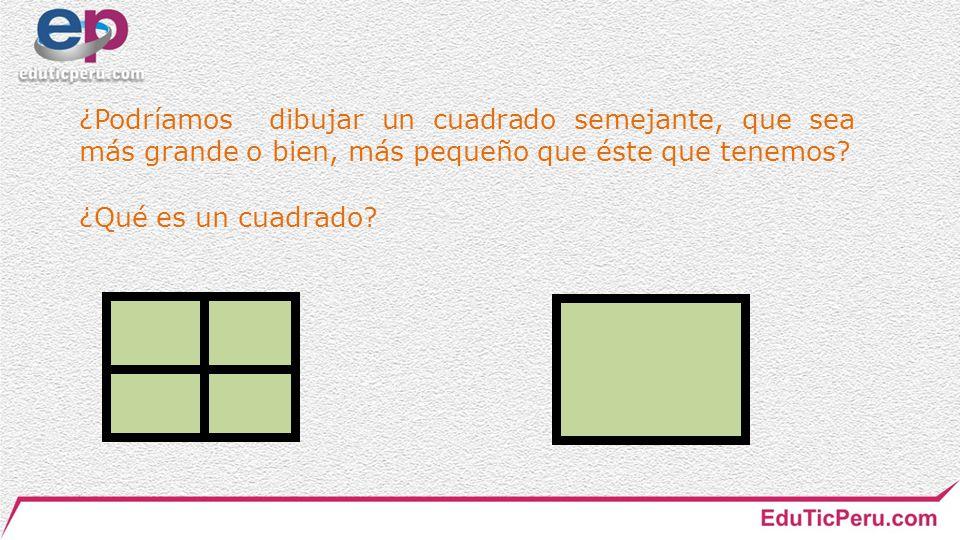 ¿Podríamos dibujar un cuadrado semejante, que sea más grande o bien, más pequeño que éste que tenemos