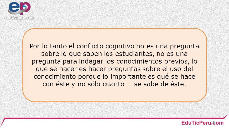 Por lo tanto el conflicto cognitivo no es una pregunta sobre lo que saben los estudiantes, no es una pregunta para indagar los conocimientos previos, lo que se hacer es hacer preguntas sobre el uso del conocimiento porque lo importante es qué se hace con éste y no sólo cuanto se sabe de éste.