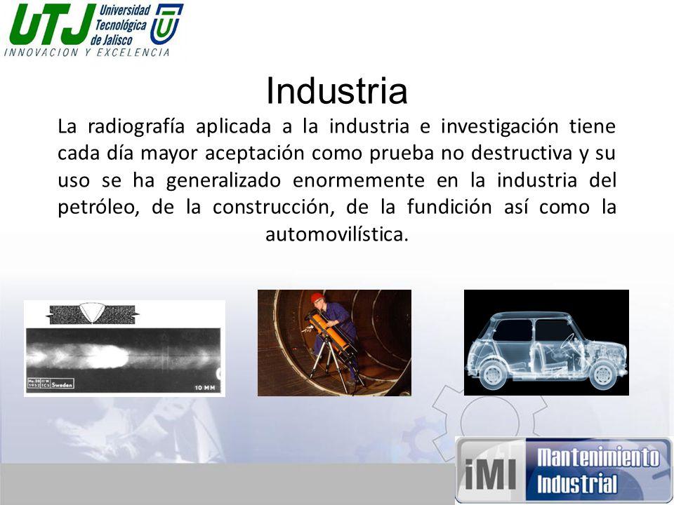Industria La radiografía aplicada a la industria e investigación tiene cada día mayor aceptación como prueba no destructiva y su uso se ha generalizado enormemente en la industria del petróleo, de la construcción, de la fundición así como la automovilística.