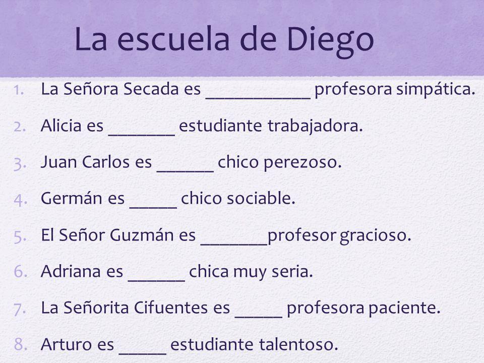 La escuela de Diego La Señora Secada es ___________ profesora simpática. Alicia es _______ estudiante trabajadora.