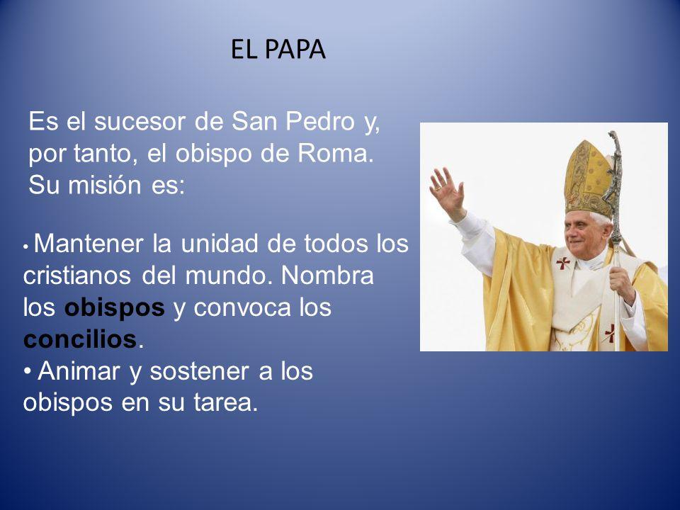 EL PAPA Es el sucesor de San Pedro y, por tanto, el obispo de Roma. Su misión es: