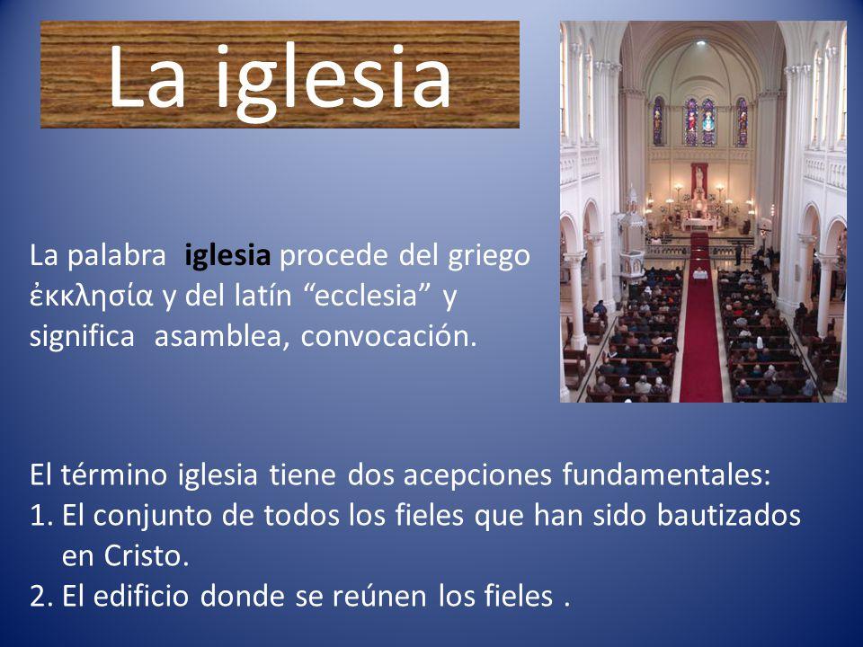 La iglesia La palabra iglesia procede del griego ἐκκλησία y del latín ecclesia y significa asamblea, convocación.