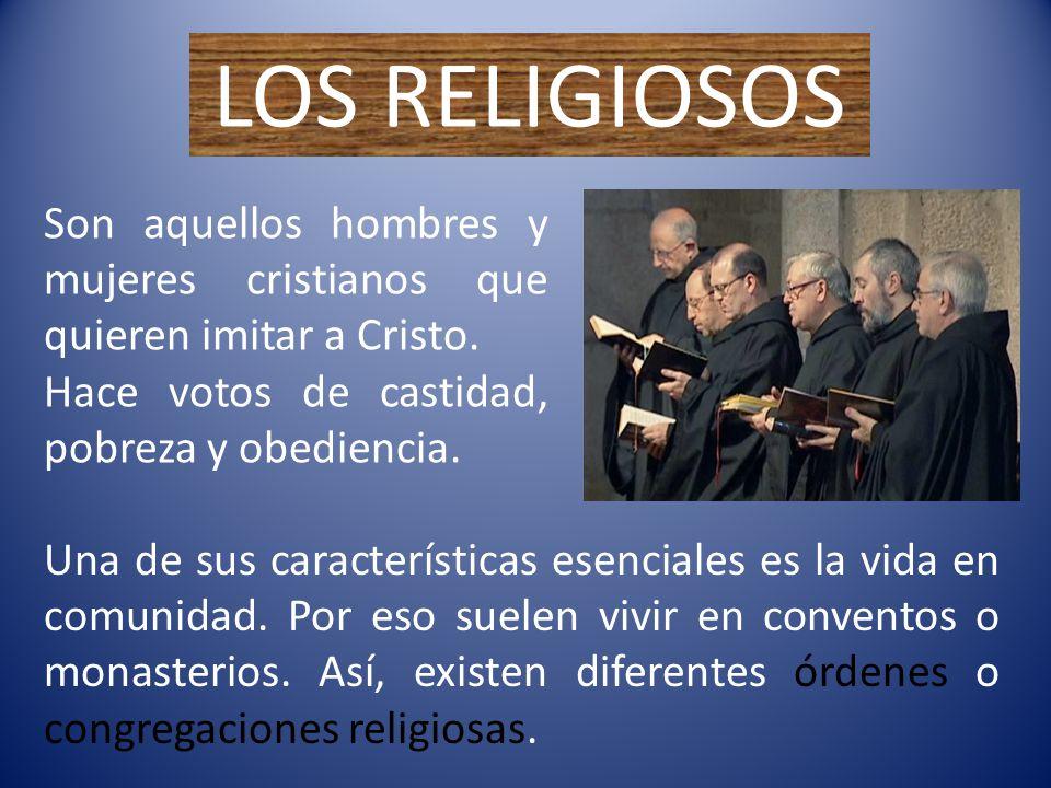 LOS RELIGIOSOS Son aquellos hombres y mujeres cristianos que quieren imitar a Cristo. Hace votos de castidad, pobreza y obediencia.