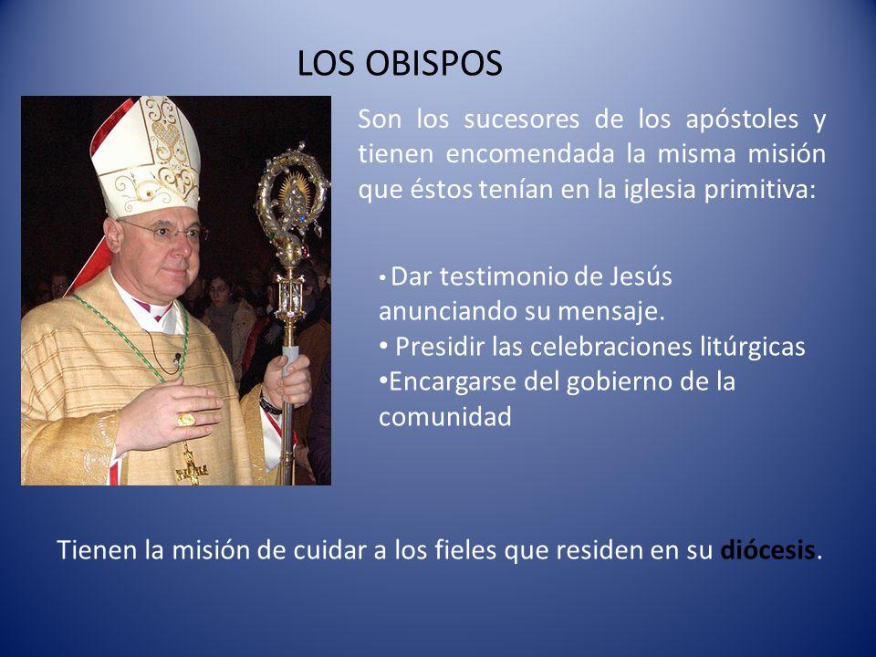 LOS OBISPOS Son los sucesores de los apóstoles y tienen encomendada la misma misión que éstos tenían en la iglesia primitiva: