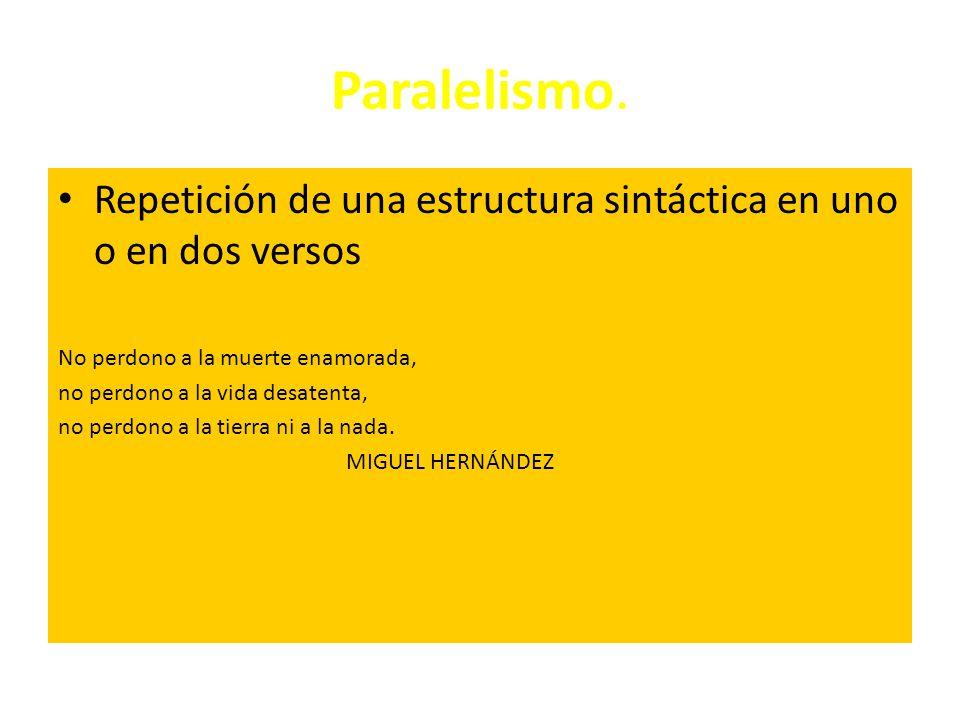 Paralelismo. Repetición de una estructura sintáctica en uno o en dos versos. No perdono a la muerte enamorada,